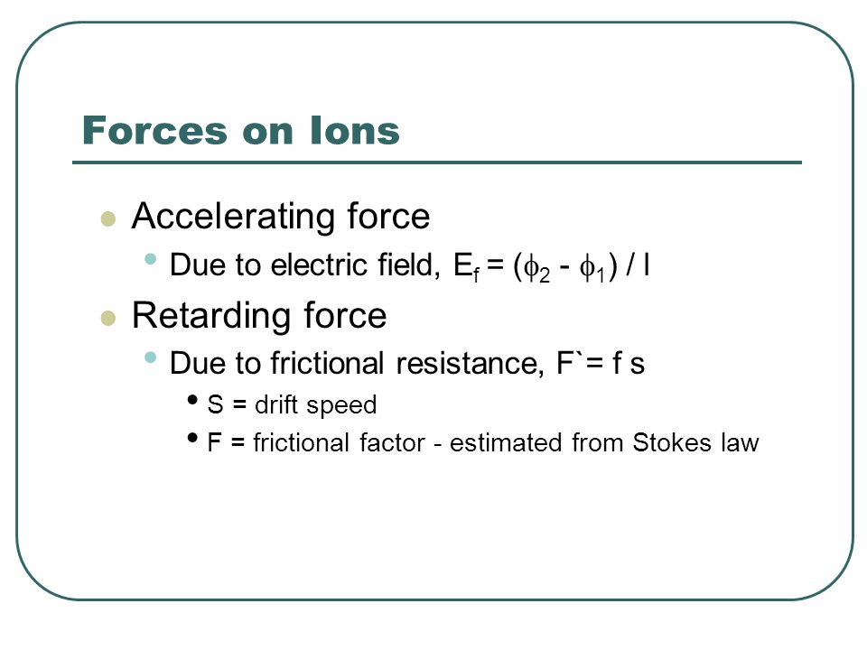 Forces on Ions Accelerating force Due to electric field, E f = (  2 -  1 ) / l Retarding force Due to frictional resistance, F`= f s S = drift speed