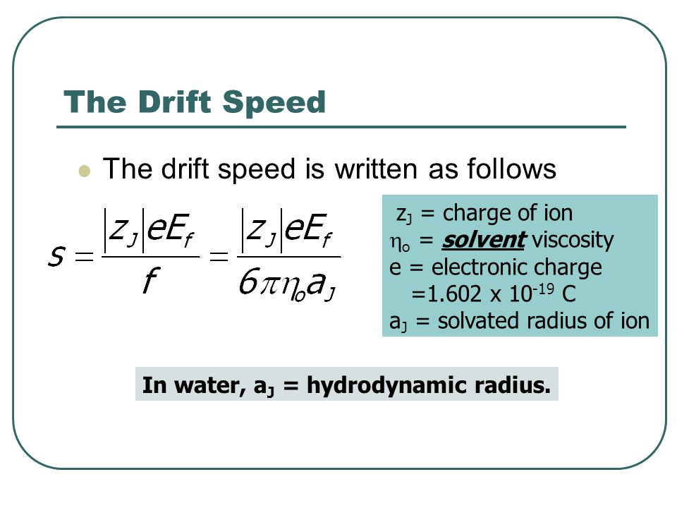 The Drift Speed The drift speed is written as follows z J = charge of ion  o = solvent viscosity e = electronic charge =1.602 x 10 -19 C a J = solvat