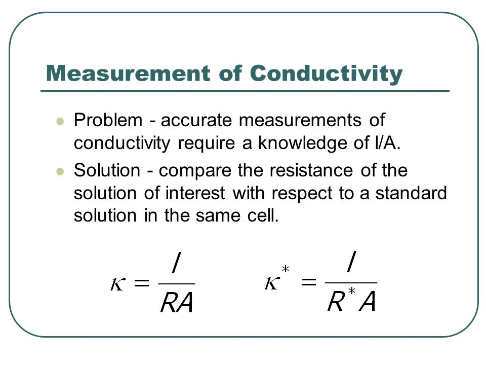 Measurement of Conductivity Problem - accurate measurements of conductivity require a knowledge of l/A. Solution - compare the resistance of the solut
