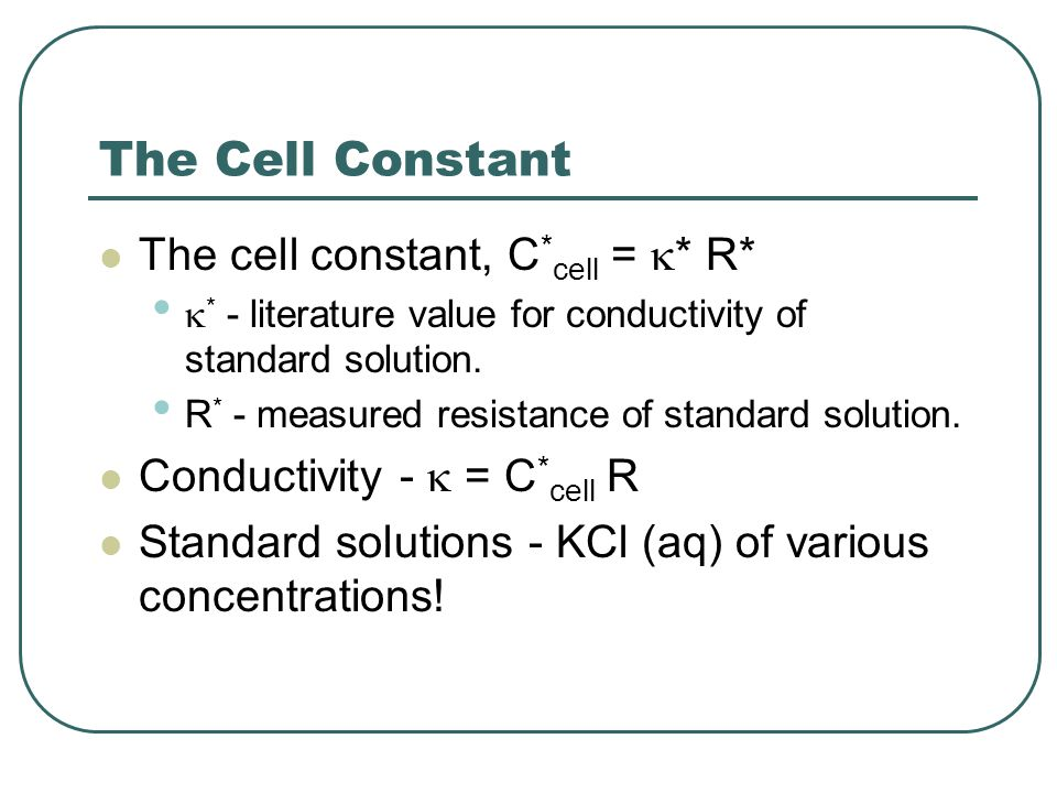 The Cell Constant The cell constant, C * cell =  * R*  * - literature value for conductivity of standard solution. R * - measured resistance of stan