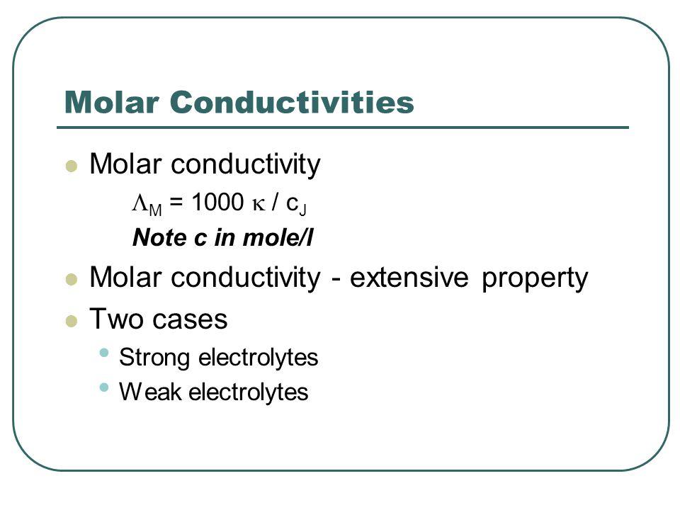 Molar Conductivities Molar conductivity  M = 1000  / c J Note c in mole/l Molar conductivity - extensive property Two cases Strong electrolytes Weak