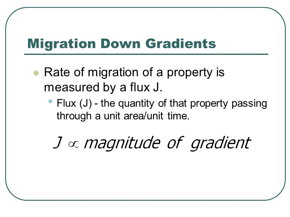 Migration Down Gradients Rate of migration of a property is measured by a flux J. Flux (J) - the quantity of that property passing through a unit area