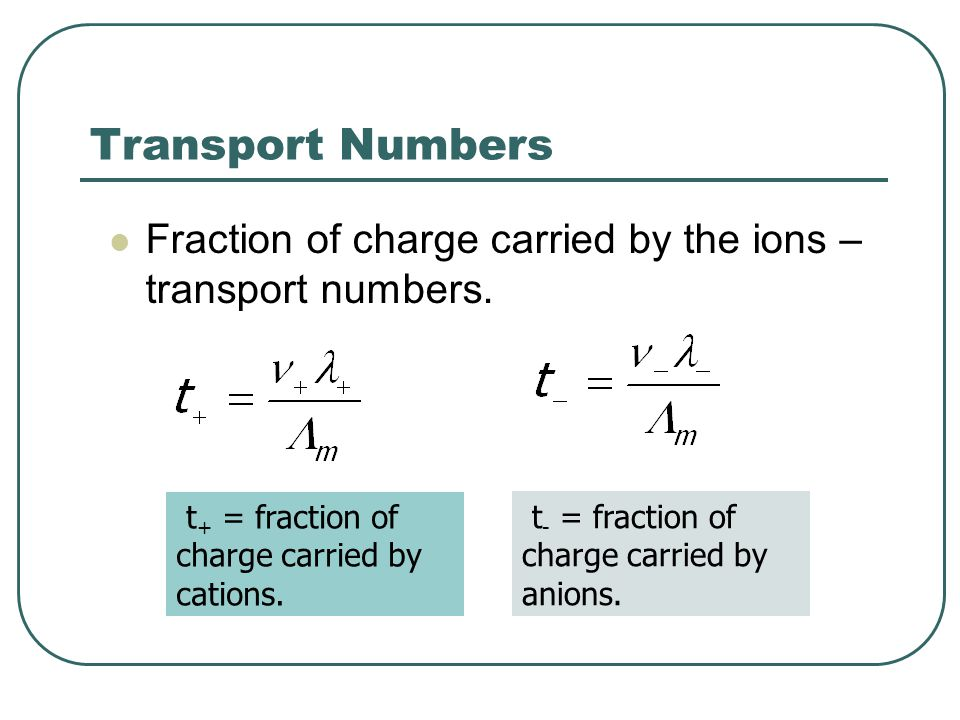Transport Numbers Fraction of charge carried by the ions – transport numbers. t + = fraction of charge carried by cations. t - = fraction of charge ca