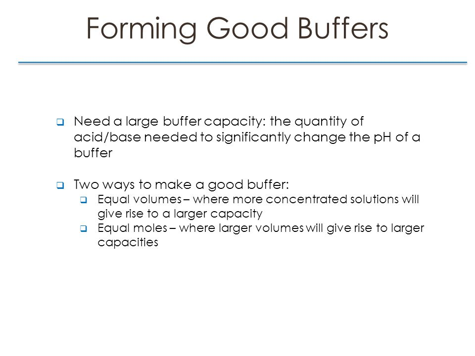 Forming Good Buffers  Need a large buffer capacity: the quantity of acid/base needed to significantly change the pH of a buffer  Two ways to make a good buffer:  Equal volumes – where more concentrated solutions will give rise to a larger capacity  Equal moles – where larger volumes will give rise to larger capacities