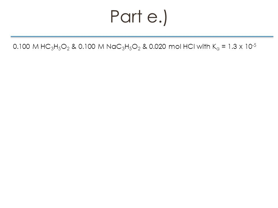 Part e.) 0.100 M HC 3 H 5 O 2 & 0.100 M NaC 3 H 5 O 2 & 0.020 mol HCl with K a = 1.3 x 10 -5