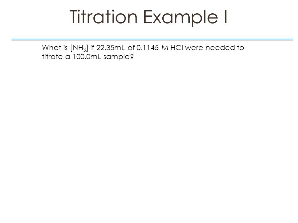 Titration Example I What is [NH 3 ] if 22.35mL of 0.1145 M HCl were needed to titrate a 100.0mL sample