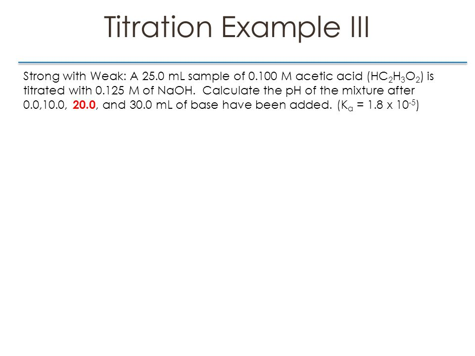 Titration Example III Strong with Weak: A 25.0 mL sample of 0.100 M acetic acid (HC 2 H 3 O 2 ) is titrated with 0.125 M of NaOH.