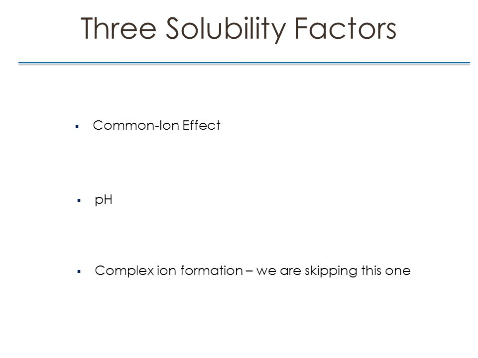Three Solubility Factors  Common-Ion Effect  pH  Complex ion formation – we are skipping this one