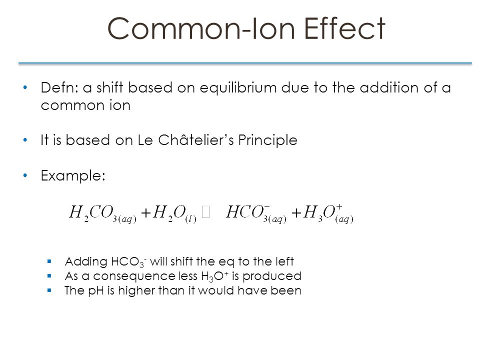 Common-Ion Effect Defn: a shift based on equilibrium due to the addition of a common ion It is based on Le Châtelier's Principle Example:  Adding HCO 3 - will shift the eq to the left  As a consequence less H 3 O + is produced  The pH is higher than it would have been