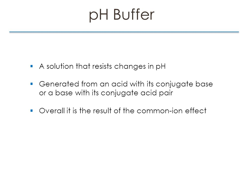 pH Buffer  A solution that resists changes in pH  Generated from an acid with its conjugate base or a base with its conjugate acid pair  Overall it is the result of the common-ion effect