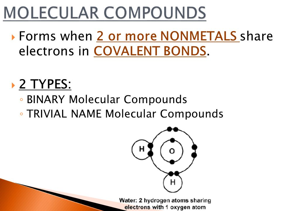  Forms when 2 or more NONMETALS share electrons in COVALENT BONDS.  2 TYPES: ◦ BINARY Molecular Compounds ◦ TRIVIAL NAME Molecular Compounds