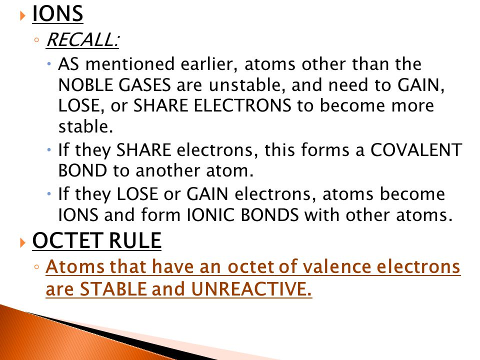  IONS ◦ RECALL:  AS mentioned earlier, atoms other than the NOBLE GASES are unstable, and need to GAIN, LOSE, or SHARE ELECTRONS to become more stable.