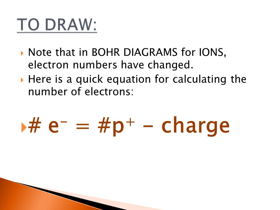  Note that in BOHR DIAGRAMS for IONS, electron numbers have changed.  Here is a quick equation for calculating the number of electrons:  # e - = #p