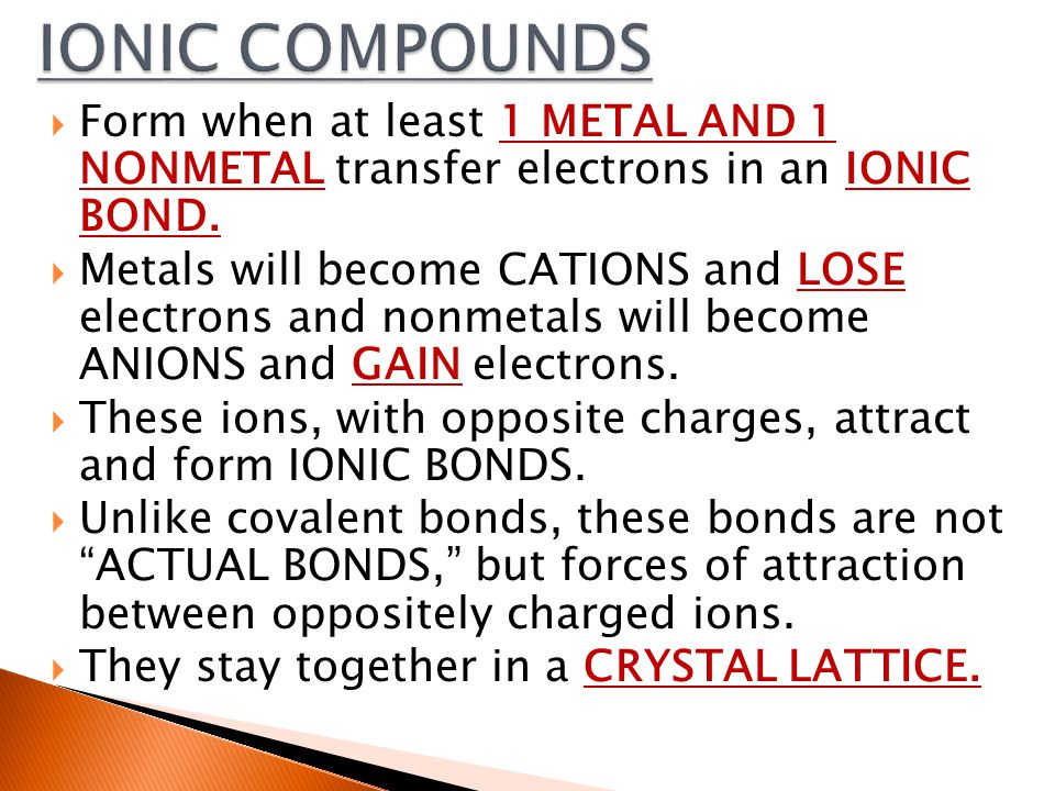  Form when at least 1 METAL AND 1 NONMETAL transfer electrons in an IONIC BOND.