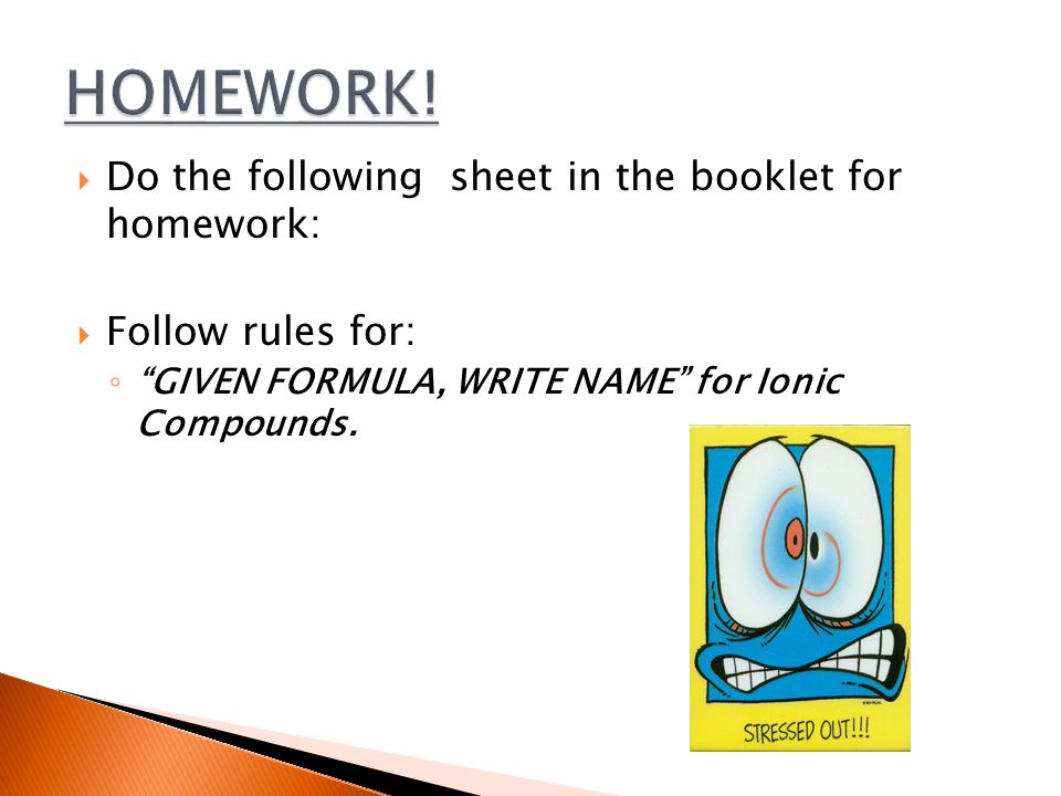  Do the following sheet in the booklet for homework:  Follow rules for: ◦ GIVEN FORMULA, WRITE NAME for Ionic Compounds.