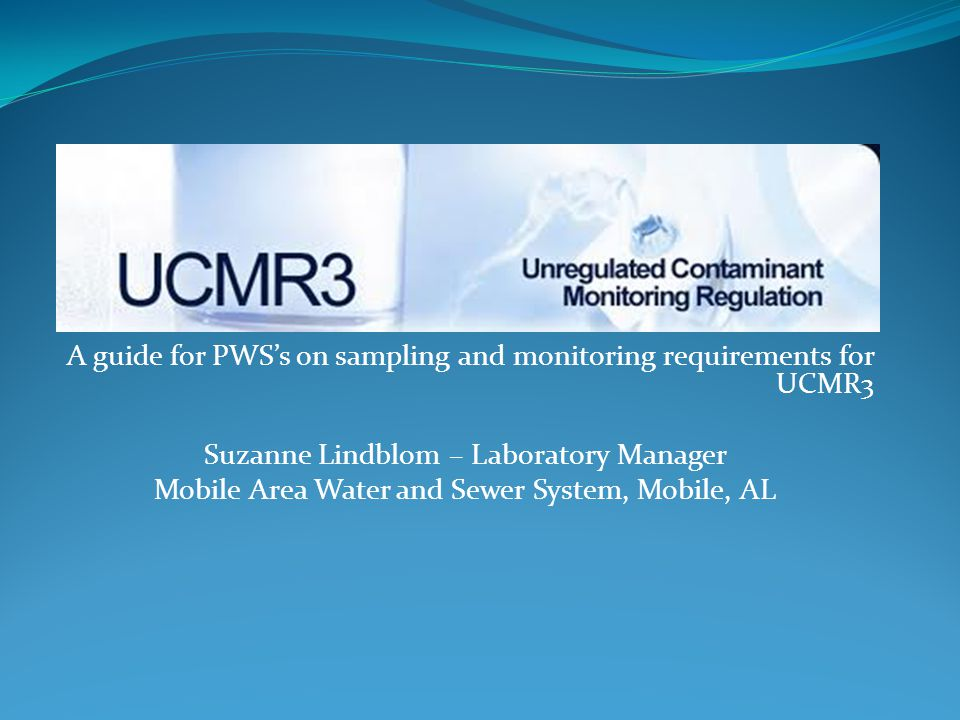 A guide for PWS's on sampling and monitoring requirements for UCMR3 Suzanne Lindblom – Laboratory Manager Mobile Area Water and Sewer System, Mobile, AL