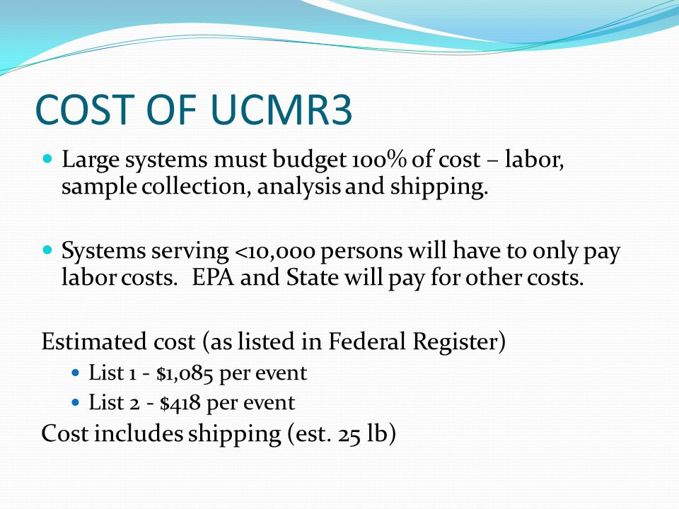 COST OF UCMR3 Large systems must budget 100% of cost – labor, sample collection, analysis and shipping.