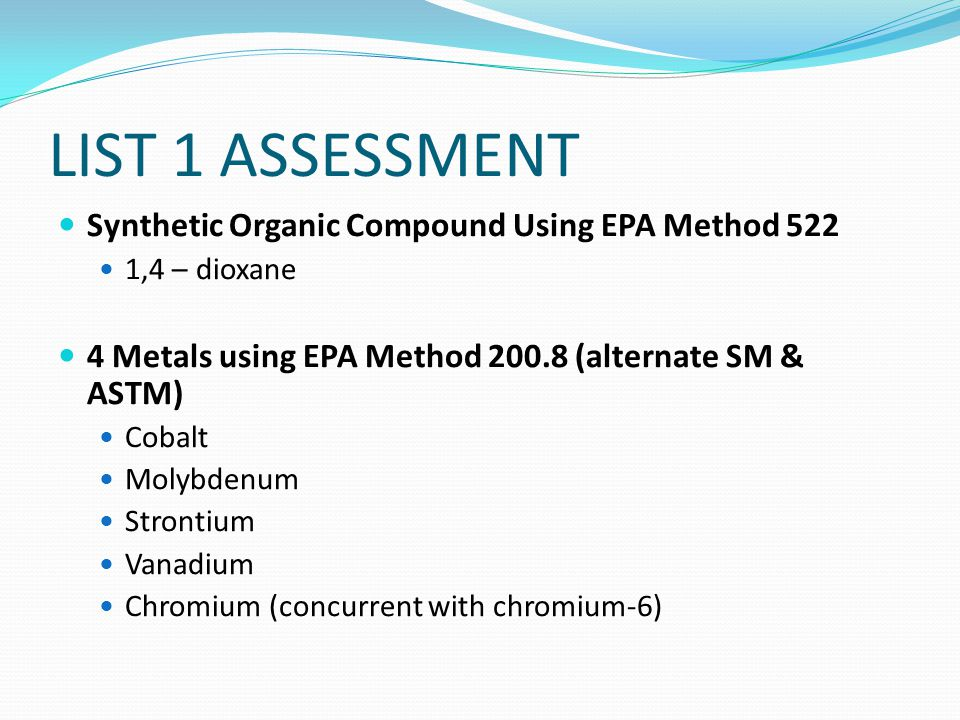 LIST 1 ASSESSMENT Synthetic Organic Compound Using EPA Method 522 1,4 – dioxane 4 Metals using EPA Method 200.8 (alternate SM & ASTM) Cobalt Molybdenum Strontium Vanadium Chromium (concurrent with chromium-6)