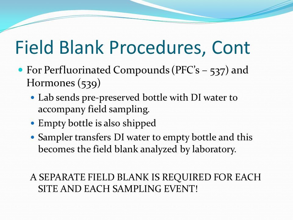 Field Blank Procedures, Cont For Perfluorinated Compounds (PFC's – 537) and Hormones (539) Lab sends pre-preserved bottle with DI water to accompany field sampling.