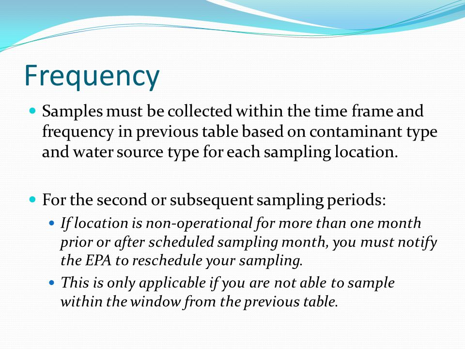Frequency Samples must be collected within the time frame and frequency in previous table based on contaminant type and water source type for each sampling location.