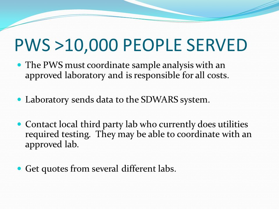 PWS >10,000 PEOPLE SERVED The PWS must coordinate sample analysis with an approved laboratory and is responsible for all costs.