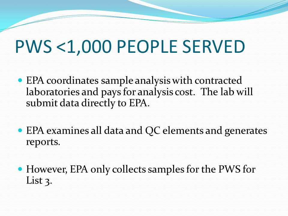 PWS <1,000 PEOPLE SERVED EPA coordinates sample analysis with contracted laboratories and pays for analysis cost. The lab will submit data directly to