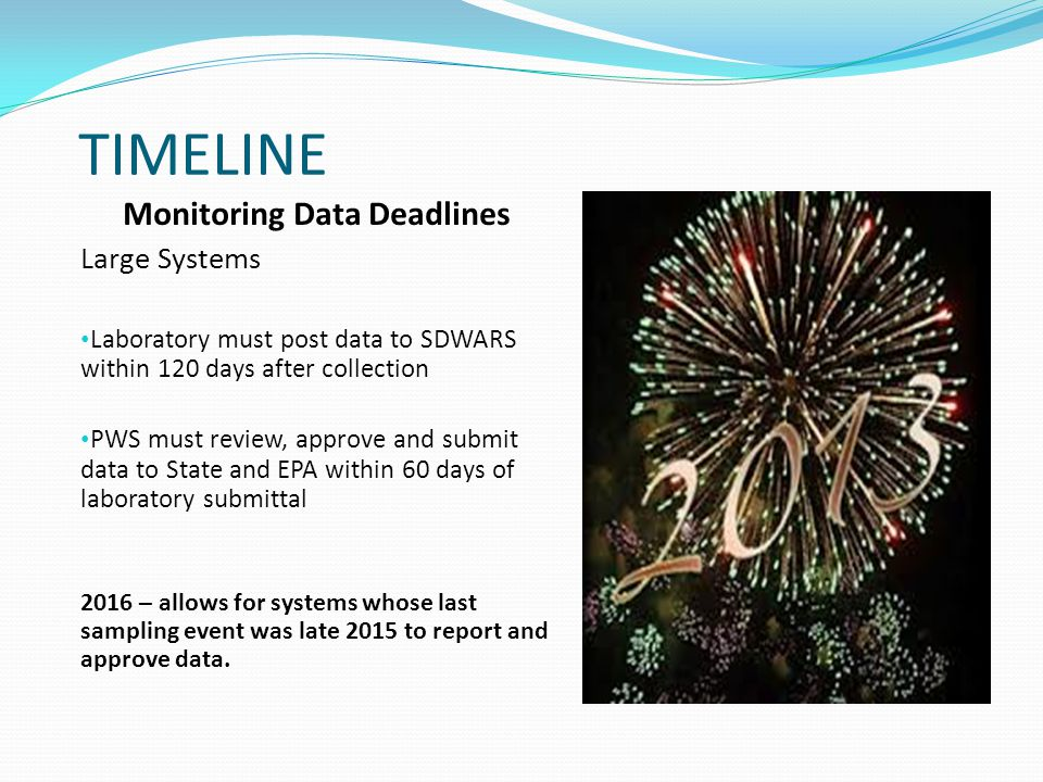 TIMELINE Monitoring Data Deadlines Large Systems Laboratory must post data to SDWARS within 120 days after collection PWS must review, approve and submit data to State and EPA within 60 days of laboratory submittal 2016 – allows for systems whose last sampling event was late 2015 to report and approve data.