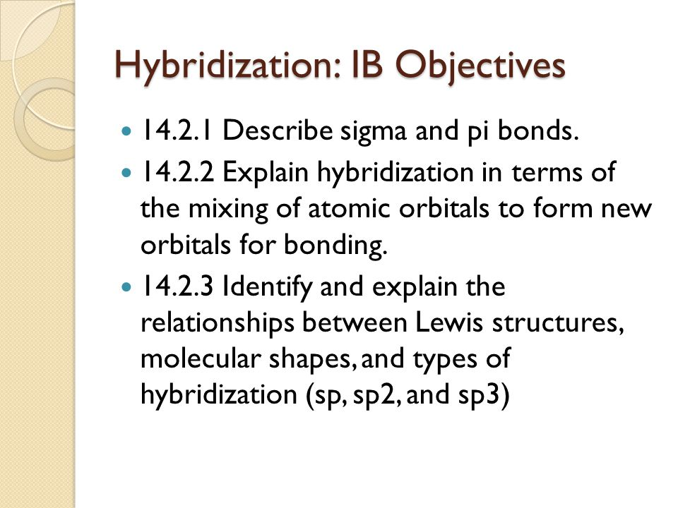 Hybridization: IB Objectives 14.2.1 Describe sigma and pi bonds. 14.2.2 Explain hybridization in terms of the mixing of atomic orbitals to form new or