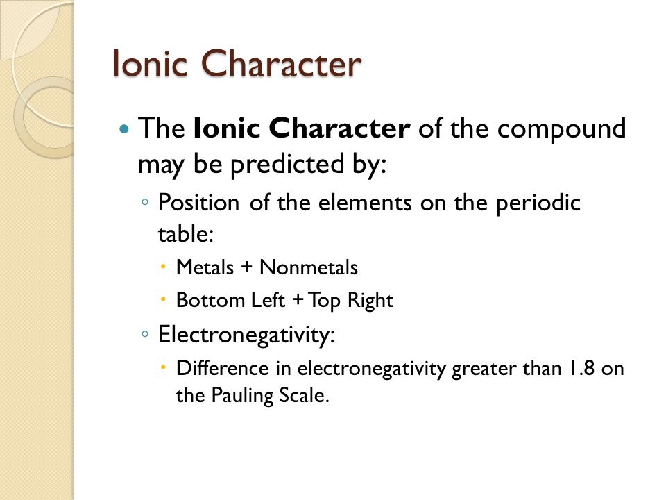 Ionic Character The Ionic Character of the compound may be predicted by: ◦ Position of the elements on the periodic table:  Metals + Nonmetals  Bottom Left + Top Right ◦ Electronegativity:  Difference in electronegativity greater than 1.8 on the Pauling Scale.