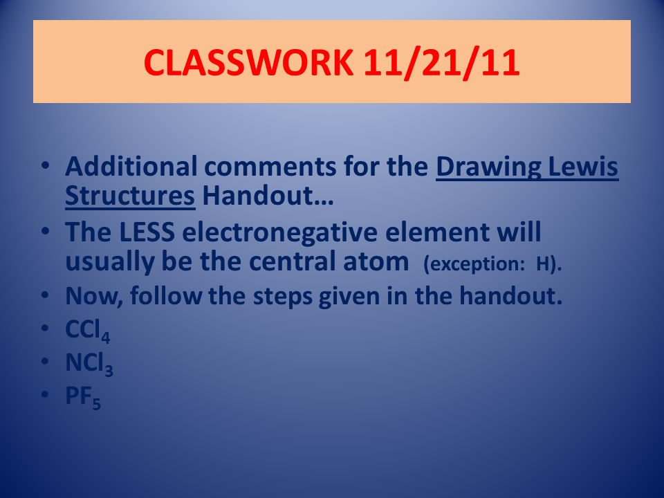 CLASSWORK 11/21/11 Additional comments for the Drawing Lewis Structures Handout… The LESS electronegative element will usually be the central atom (ex