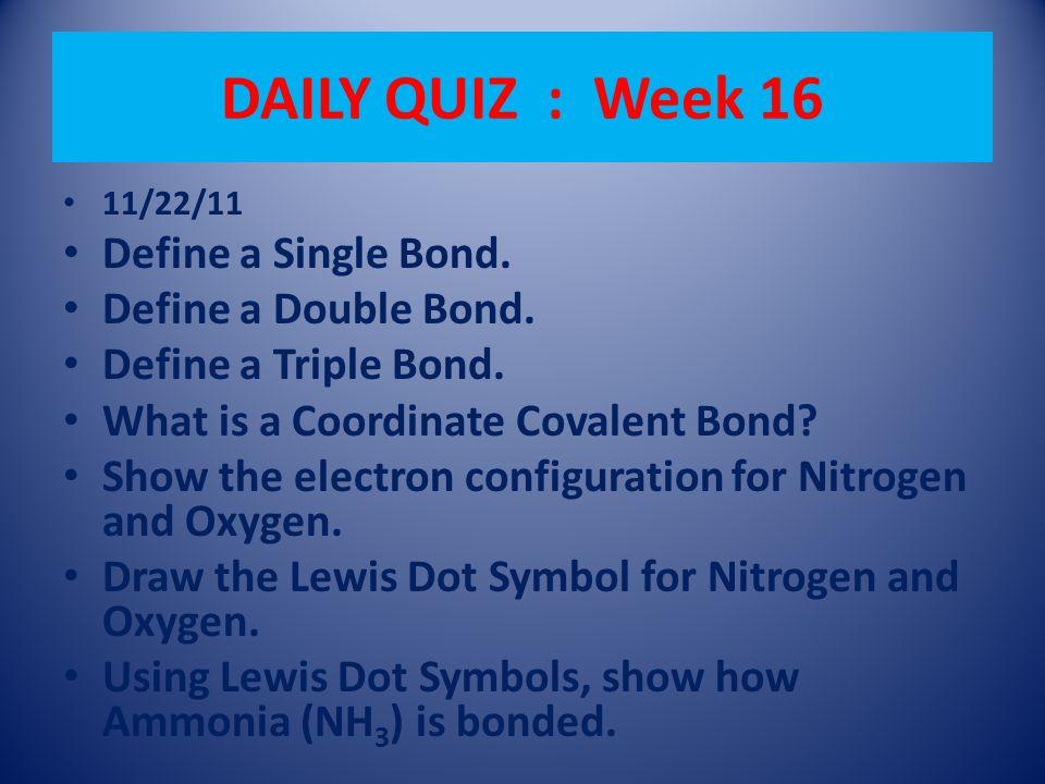 DAILY QUIZ : Week 16 11/22/11 Define a Single Bond. Define a Double Bond. Define a Triple Bond. What is a Coordinate Covalent Bond? Show the electron