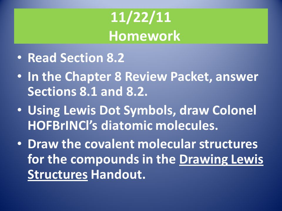 11/22/11 Homework Read Section 8.2 In the Chapter 8 Review Packet, answer Sections 8.1 and 8.2. Using Lewis Dot Symbols, draw Colonel HOFBrINCl's diat