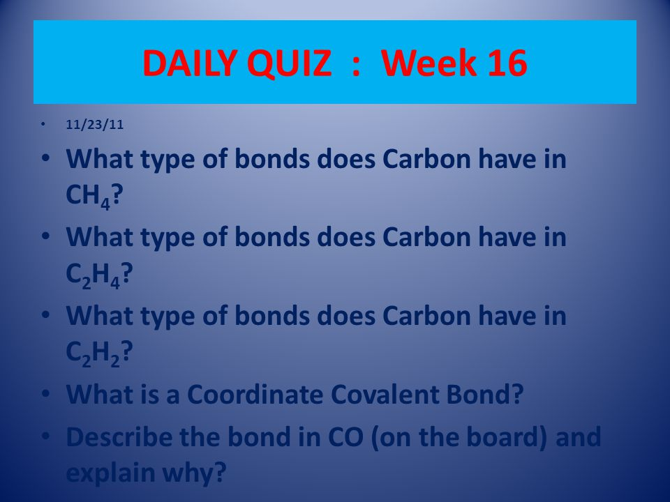 DAILY QUIZ : Week 16 11/23/11 What type of bonds does Carbon have in CH 4 .