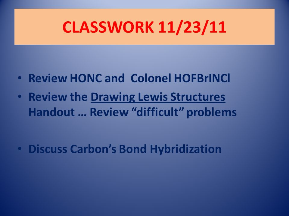 CLASSWORK 11/23/11 Review HONC and Colonel HOFBrINCl Review the Drawing Lewis Structures Handout … Review difficult problems Discuss Carbon's Bond Hybridization