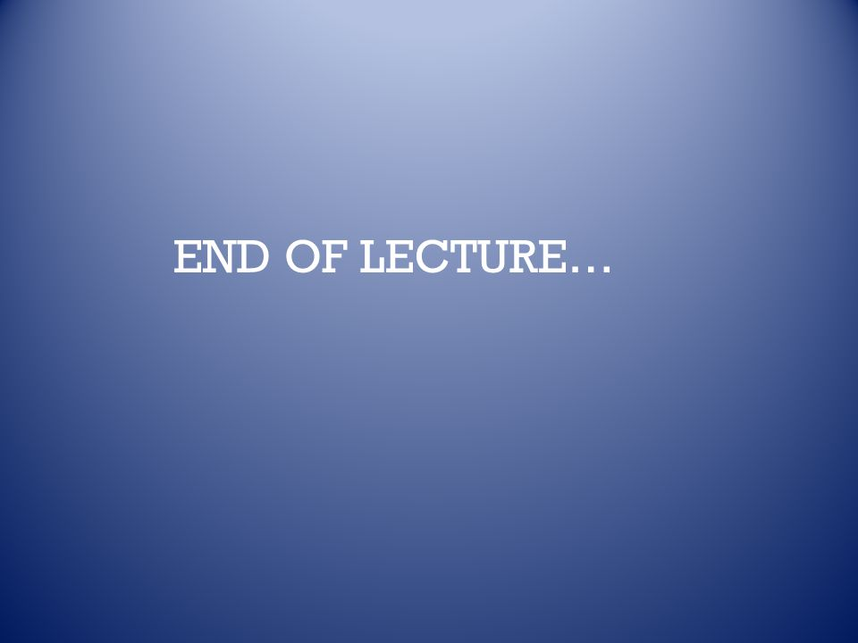 END OF LECTURE…