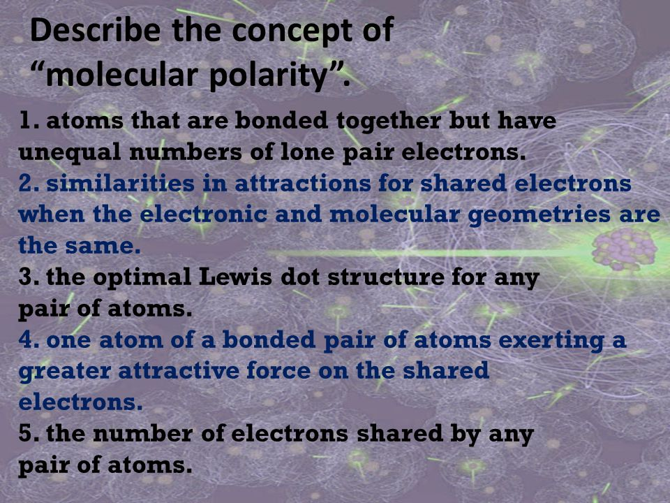 """Describe the concept of """"molecular polarity"""". 1. atoms that are bonded together but have unequal numbers of lone pair electrons. 2. similarities in at"""