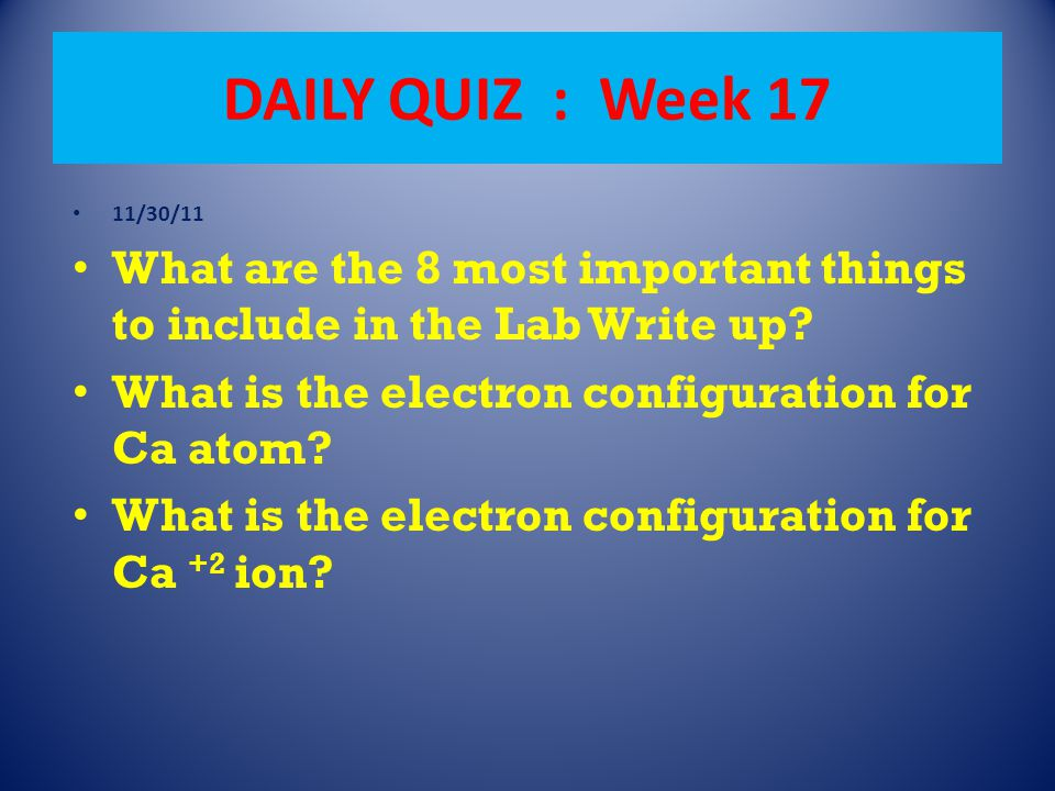 DAILY QUIZ : Week 17 11/30/11 What are the 8 most important things to include in the Lab Write up? What is the electron configuration for Ca atom? Wha