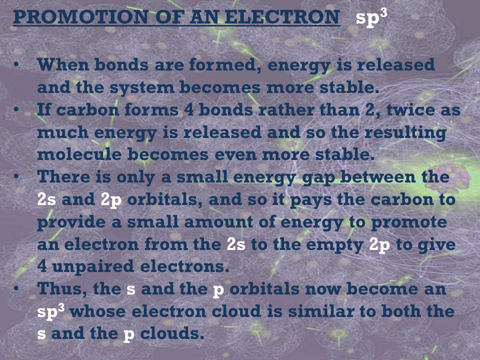 PROMOTION OF AN ELECTRON sp 3 When bonds are formed, energy is released and the system becomes more stable. If carbon forms 4 bonds rather than 2, twi