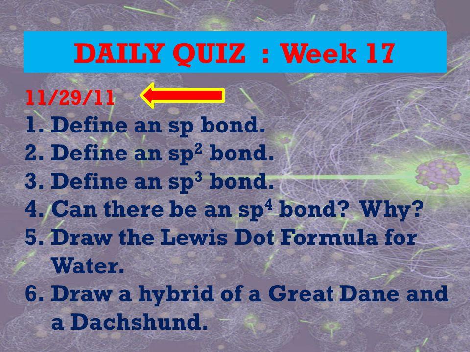 DAILY QUIZ : Week 17 11/29/11 1.Define an sp bond. 2.Define an sp 2 bond. 3.Define an sp 3 bond. 4.Can there be an sp 4 bond? Why? 5.Draw the Lewis Do
