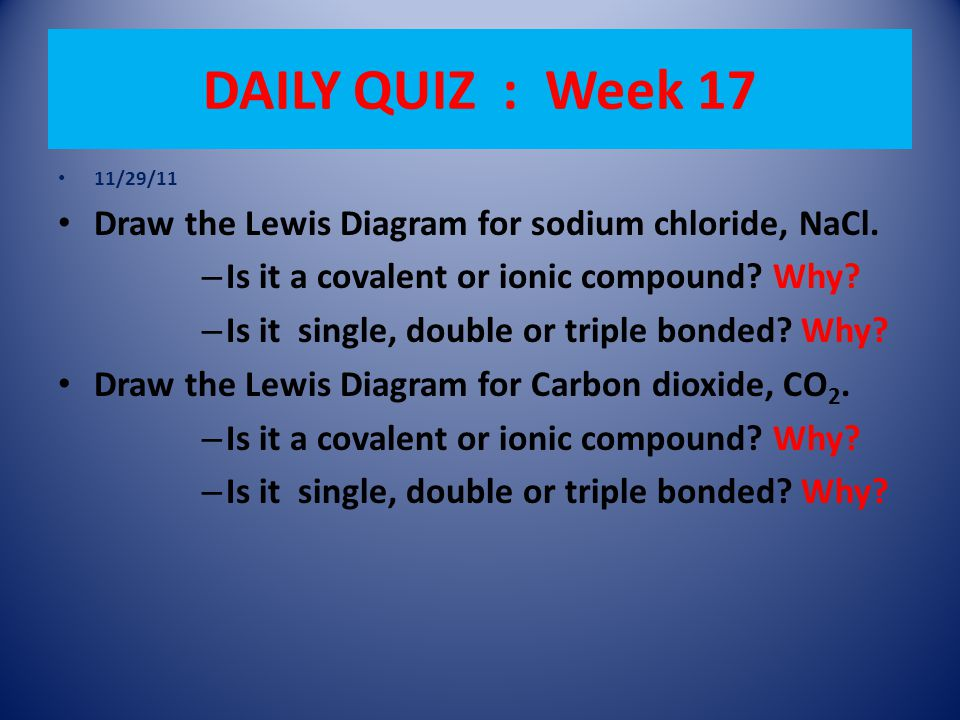 DAILY QUIZ : Week 17 11/29/11 Draw the Lewis Diagram for sodium chloride, NaCl.