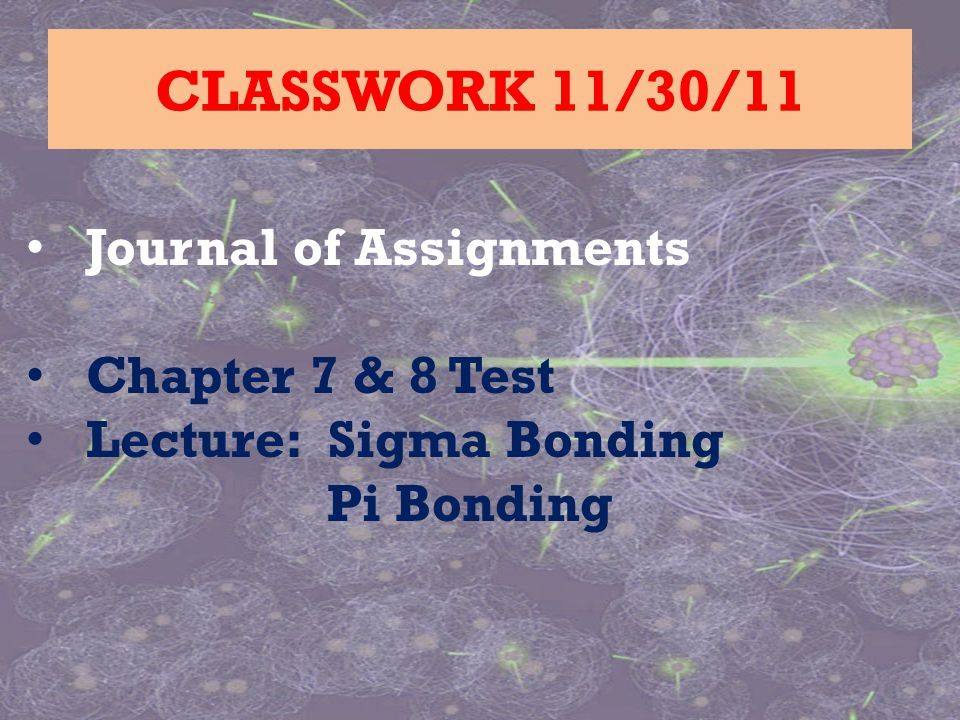 Journal of Assignments Chapter 7 & 8 Test Lecture: Sigma Bonding Pi Bonding CLASSWORK 11/30/11