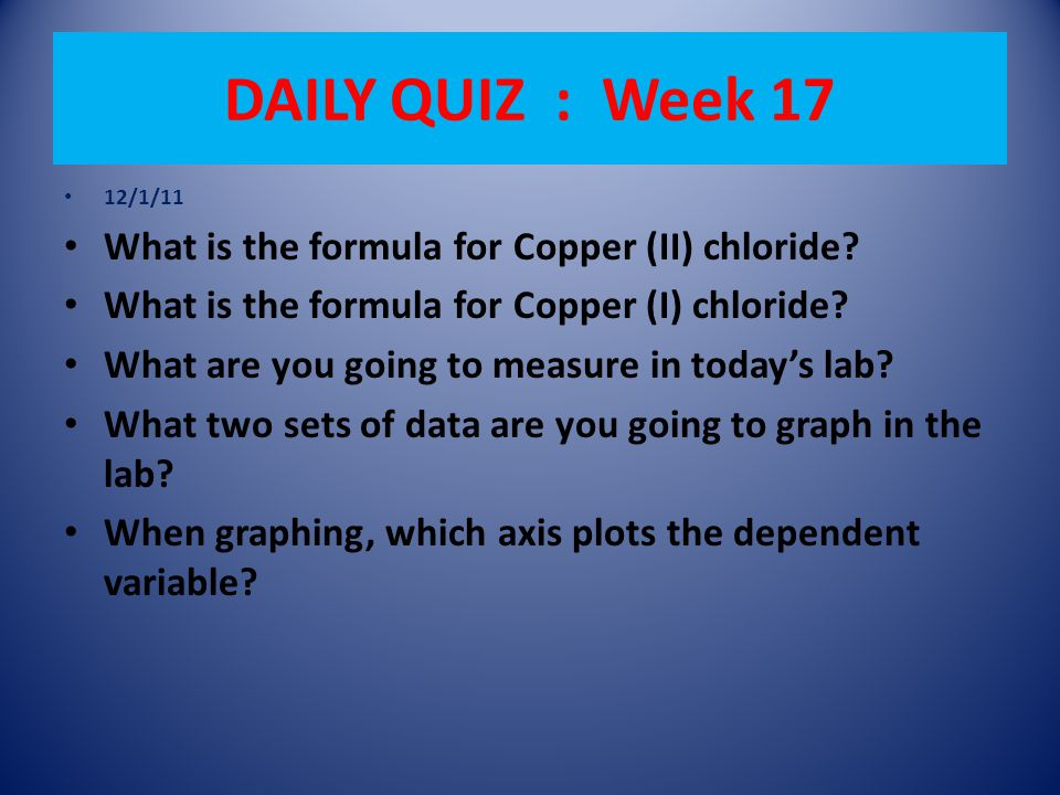 DAILY QUIZ : Week 17 12/1/11 What is the formula for Copper (II) chloride.