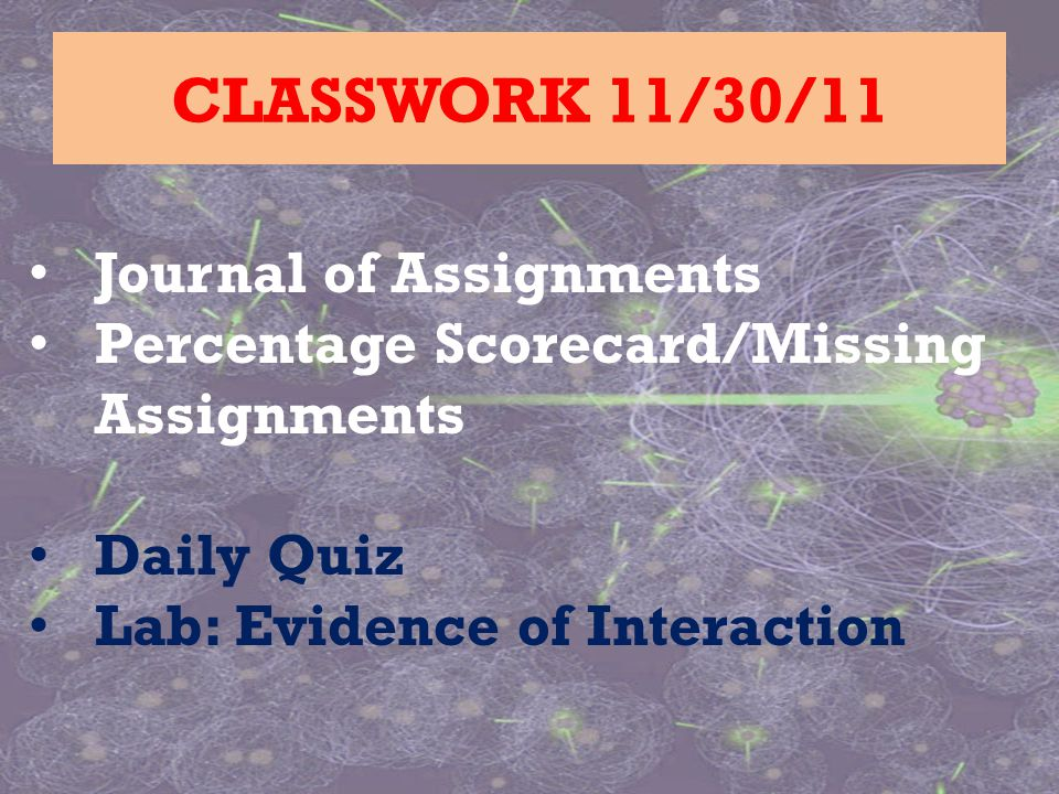 Journal of Assignments Percentage Scorecard/Missing Assignments Daily Quiz Lab: Evidence of Interaction CLASSWORK 11/30/11