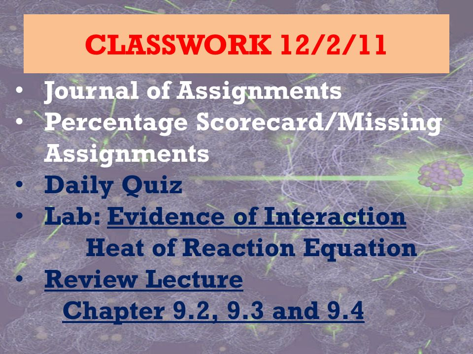 Journal of Assignments Percentage Scorecard/Missing Assignments Daily Quiz Lab: Evidence of Interaction Heat of Reaction Equation Review Lecture Chapter 9.2, 9.3 and 9.4 CLASSWORK 12/2/11