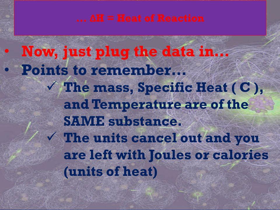 … Δ H = Heat of Reaction Now, just plug the data in… Points to remember… The mass, Specific Heat ( C ), and Temperature are of the SAME substance. The