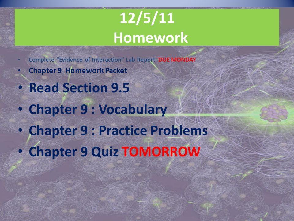12/5/11 Homework Complete Evidence of Interaction Lab Report DUE MONDAY Chapter 9 Homework Packet Read Section 9.5 Chapter 9 : Vocabulary Chapter 9 : Practice Problems Chapter 9 Quiz TOMORROW