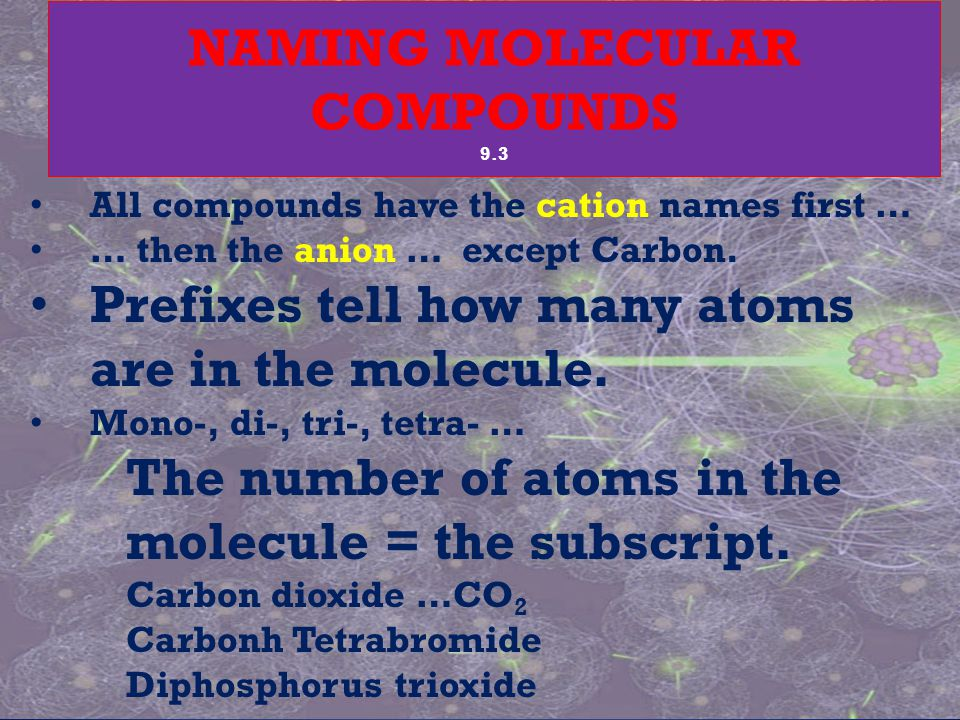 All compounds have the cation names first … … then the anion … except Carbon. Prefixes tell how many atoms are in the molecule. Mono-, di-, tri-, tetr