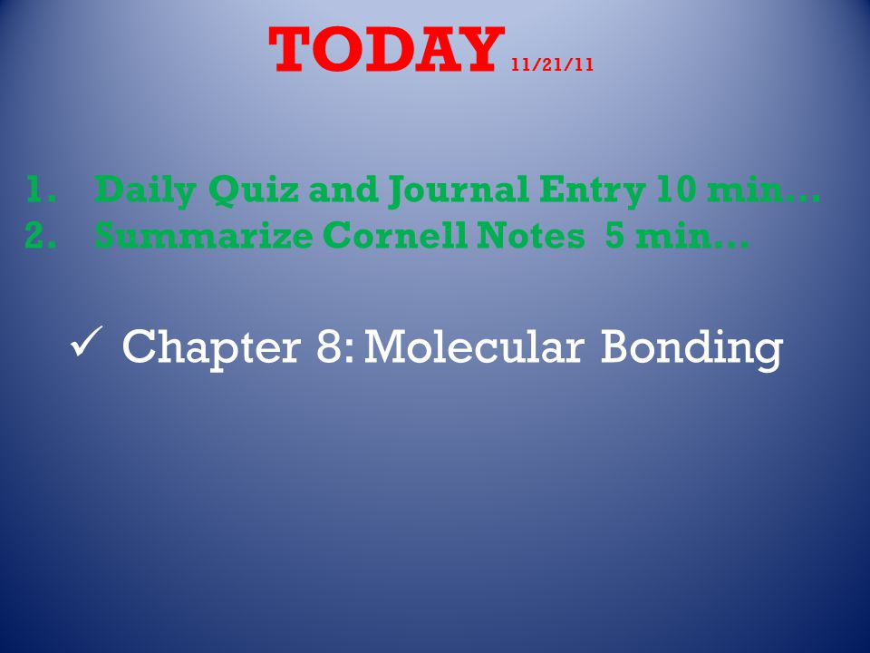 TODAY 11/21/11 1.Daily Quiz and Journal Entry 10 min… 2.Summarize Cornell Notes 5 min… Chapter 8: Molecular Bonding