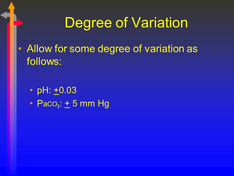 Degree of Variation Allow for some degree of variation as follows: pH: +0.03 P a CO 2 : + 5 mm Hg