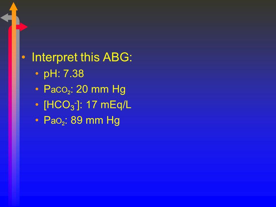 Interpret this ABG: pH: 7.38 P a CO 2 : 20 mm Hg [HCO 3 - ]: 17 mEq/L P a O 2 : 89 mm Hg